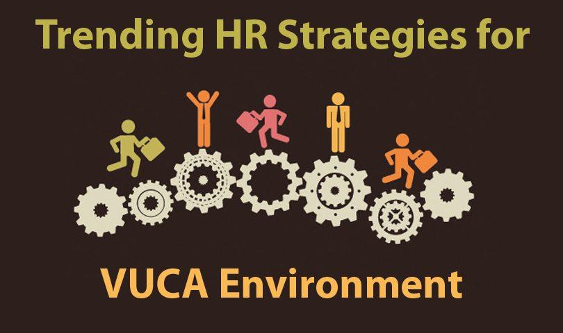 Trending HR Strategies For Rapidly Evolving VUCA Environment